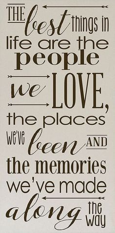 The best things in life are the people we love, the places we've been, and the memories we've made along the way.