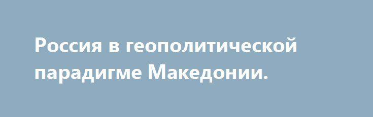 Россия в геополитической парадигме Македонии. http://rusdozor.ru/2017/03/16/rossiya-v-geopoliticheskoj-paradigme-makedonii/  Экспертная оценка Академии Геополитики. Балканские страны и Македония в том числе, вступают в новую «войну» за сохранения своей независимости и национальной идентичности.После «уменьшения» ЕС в связи с выходом Британии началась настоящая геополитическая война за «маленькие» страны Балкан и восточной Европы. ...