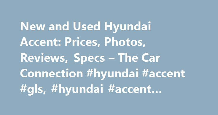 New and Used Hyundai Accent: Prices, Photos, Reviews, Specs – The Car Connection #hyundai #accent #gls, #hyundai #accent #reviews #and #ratings http://milwaukee.remmont.com/new-and-used-hyundai-accent-prices-photos-reviews-specs-the-car-connection-hyundai-accent-gls-hyundai-accent-reviews-and-ratings/  # Hyundai Accent I'm a car enthusiast. Follow numerous mag's and internet sources like Car connection. Have driven: Ferrari F430; Lambo; new Telsa S; Audi R-8. Loved them all! Would love a…