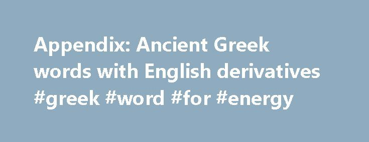 Appendix: Ancient Greek words with English derivatives #greek #word #for #energy http://energy.remmont.com/appendix-ancient-greek-words-with-english-derivatives-greek-word-for-energy-4/  #greek word for energy # Appendix:Ancient Greek words with English derivatives This is a list of Ancient Greek words with their derivatives in English. Each Ancient Greek word is shown […]