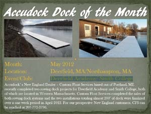 May 2012 Deerfield, MA/Northampton, MA AccuDock™ New England Dealer – Custom Float Services based out of Portland, ME recently completed two rowing dock projects for Deerfield Academy and Smith College, both of which are located in Western Massachusetts. Custom Float Services completed the sales of both rowing dock systems and the two installations totaling almost 200' of dock were finalized over a one week period in April 2012. CFS can be reached at 207-772-3796.