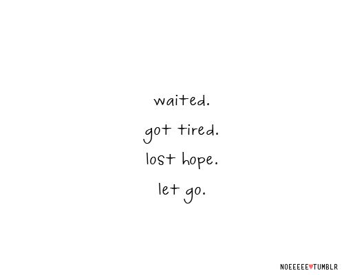 """""""Waited. Got tired. Lost hope. Let go.""""    Sequence of my fellings.   Now I am getting tired of waiting. ¬¬  Just now: I am between lost hope and let it go! ):)"""
