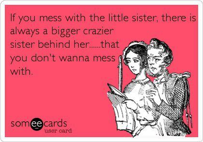 If you mess with the little sister, there is always a bigger crazier sister behind her...that you don't wanna mess with .