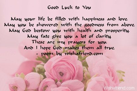 Good Luck to You  May your life be filled with happiness and love, May you be showered with the goodness from above. May God bestow you with health and prosperity, May fate give you a lot of clarity. These are my prayers for you, And I hope God makes them all true.