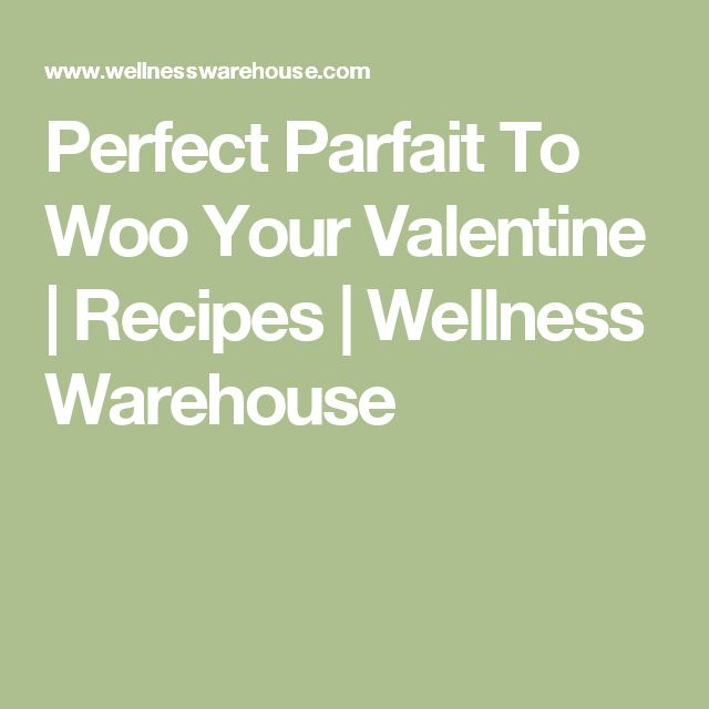 Perfect Parfait To Woo Your Valentine | Recipes | Wellness Warehouse