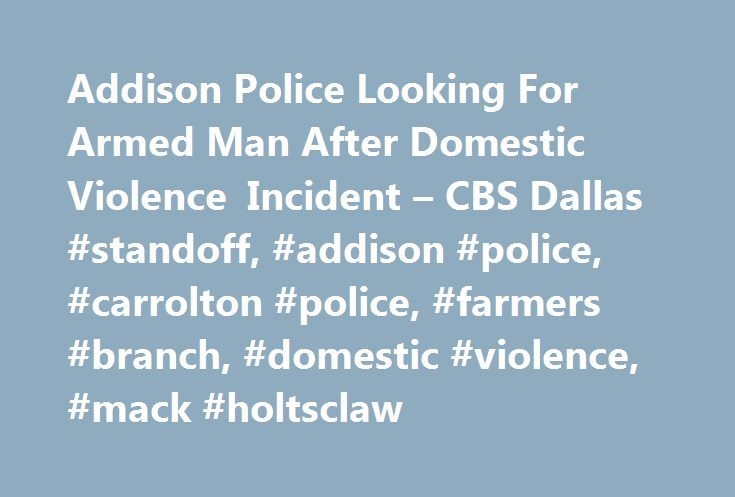 Addison Police Looking For Armed Man After Domestic Violence Incident – CBS Dallas #standoff, #addison #police, #carrolton #police, #farmers #branch, #domestic #violence, #mack #holtsclaw http://connecticut.remmont.com/addison-police-looking-for-armed-man-after-domestic-violence-incident-cbs-dallas-standoff-addison-police-carrolton-police-farmers-branch-domestic-violence-mack-holtsclaw/  # 5233 Bridge Street Fort Worth, Texas 76103 12001 N. Central Expressway Suite 1300 Dallas, Texas 75231…