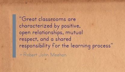 """Great classrooms are characterized by positive, open relationships, mutual respect, and a shared responsibility for the learning process""- Robert John Meehan"