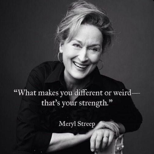 "Quote: ""What makes you different or weird--that's your strength."" -Meryl Streep"