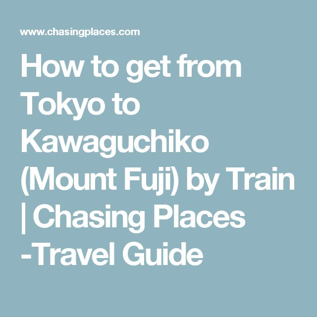 How to get from Tokyo to Kawaguchiko (Mount Fuji) by Train | Chasing Places -Travel Guide