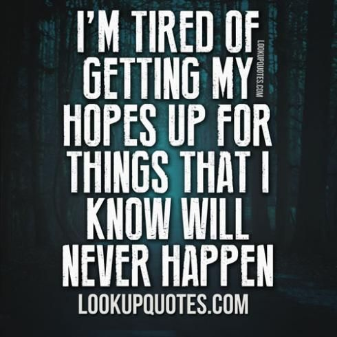 I'm Disappointed Quotes | tired of getting my hopes up for things that I know will never ...