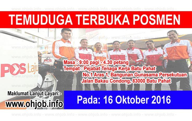 Temuduga Terbuka Pos Malaysia Berhad (16 Oktober 2016)   Kerja Kosong Pos Malaysia Berhad Oktober 2016  Permohonan adalah dipelawa kepada warganegara Malaysia bagi mengisi kekosongan jawatan di Pos Malaysia Berhad Oktober 2016 seperti berikut:- 1. POSMEN & KURIER  TARIKH : 16 Oktober 2016 MASA : 9.00 PAGI - 4.30 PETANG PUSAT TEMUDUGA : PEJABAT TENAGA KERJA BATU PAHAT NA. 1 BANGUNAN GUNASAMA PERSEKUTUAN JALAN BAKAU CONDONG 83000 BATU PAHAT SYARAT DAN KELAYAKAN -Warganegara malaysia. -Lelaki…
