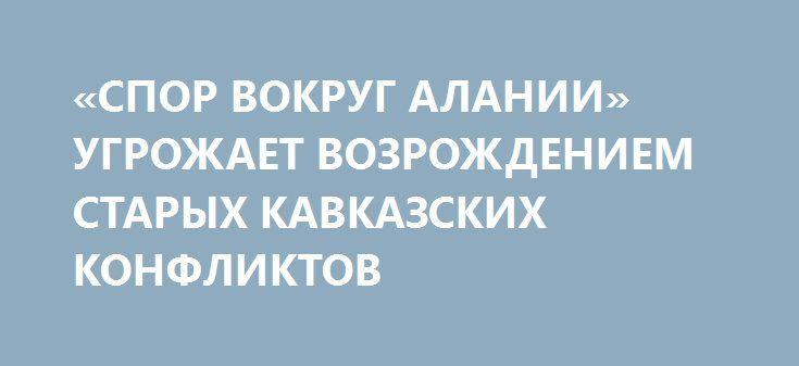 «СПОР ВОКРУГ АЛАНИИ» УГРОЖАЕТ ВОЗРОЖДЕНИЕМ СТАРЫХ КАВКАЗСКИХ КОНФЛИКТОВ http://rusdozor.ru/2017/03/07/spor-vokrug-alanii-ugrozhaet-vozrozhdeniem-staryx-kavkazskix-konfliktov/  Слухи о том, что Ингушетия может быть переименована в Аланию, всколыхнули осетин и вылились в крупнейший митинг во Владикавказе. Сложные отношения между ингушами и осетинами общеизвестны, но почему именно родство с древними аланами и их государством вызывает столь болезненные споры? ...