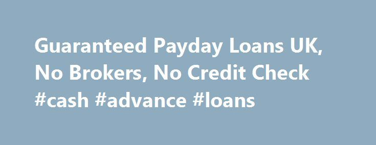 Guaranteed Payday Loans UK, No Brokers, No Credit Check #cash #advance #loans http://loan.remmont.com/guaranteed-payday-loans-uk-no-brokers-no-credit-check-cash-advance-loans/  #guaranteed payday loan # Welcome to Guaranteed Payday Loans People of latest era always find it tough to enjoy the life with all of the luxuries that is not possible if you have only a single source of income. Limited budget always hold you back meeting the expenditures that entered in your life without any…The post…