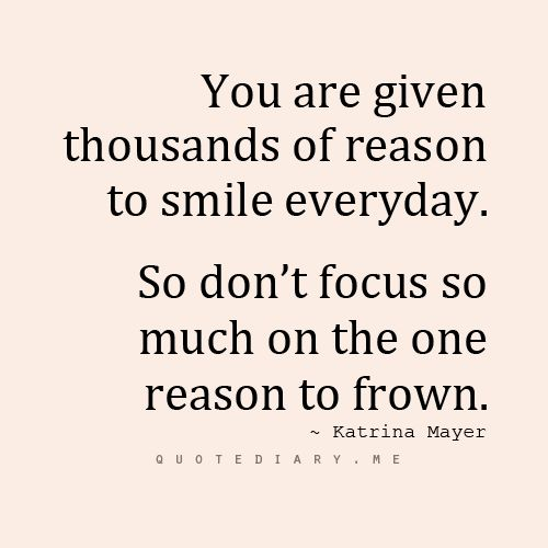 Don't focus so much on the one reason to frown.