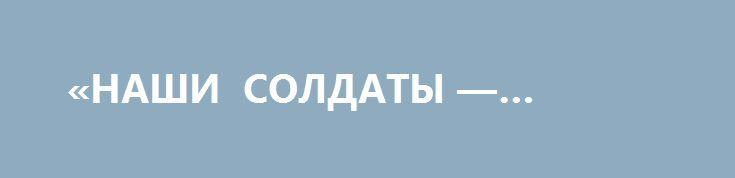 «НАШИ СОЛДАТЫ — ГЕРОИ»! http://rusdozor.ru/2016/08/16/nashi-soldaty-geroi/  Командир реактивно-артиллерийского дивизиона 3 омсбр 1 ак ВС ДНР Ольга «Корса» о том, чем ее боевые товарищи отличаются от украинских солдат и офицеров.