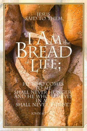 "Jesus said, ""I am the bread of life; whoever comes to me shall not hunger,  whoever believes in me shall never thirst."" John 6:35"