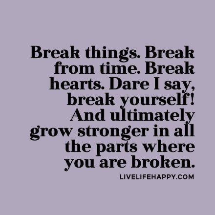 Break things. Break from time. Break hearts. Dare I say, break yourself! And ultimately grow stronger in all the parts where you are broken. livelifehappy.com