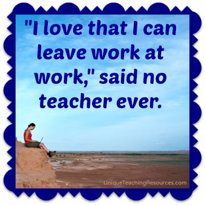 """I love that I can leave work at work,"" said no teacher ever."