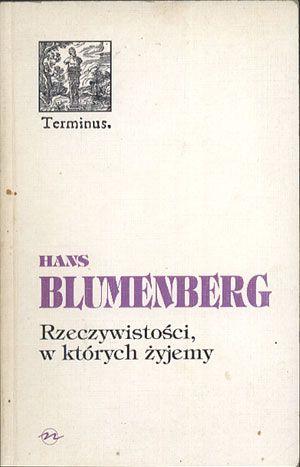 Rzeczywistości, w których żyjemy. Rozprawy i jedno przemówienie, Hans Blumenberg, Oficyna Naukowa, 1997, http://www.antykwariat.nepo.pl/rzeczywistosci-w-ktorych-zyjemy-rozprawy-i-jedno-przemowienie-hans-blumenberg-p-14241.html