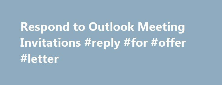 Respond to Outlook Meeting Invitations #reply #for #offer #letter http://reply.remmont.com/respond-to-outlook-meeting-invitations-reply-for-offer-letter/  Respond to Outlook Meeting Invitations When you are invited to a meeting, Outlook does the following two things: Put a tentative meeting in your calendar (the tentative status is indicated by a stripe bar on the left hand of the meeting) Sends an invitation email to your mailbox You can respond to the meeting requests […]