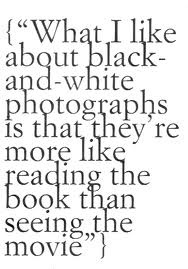 """""""What I like about black-and-white photographs is that they're more like reading the book than seeing the movie."""""""