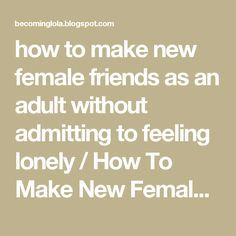 how to make new female friends as an adult without admitting to feeling lonely / How To Make New Female Friends - FEMMEBOSS