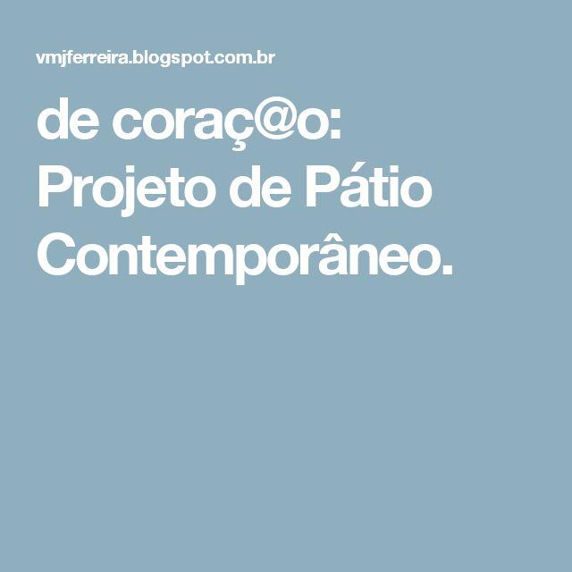 de coraç@o: Projeto de Pátio Contemporâneo.