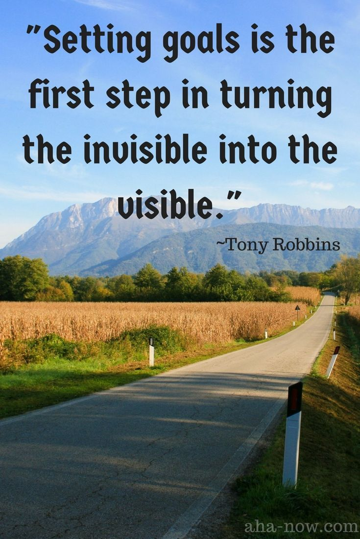 """Setting goals is the first step in turning the invisible into the visible.""  ~ Tony Robbins"