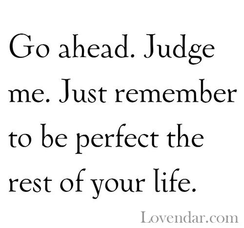 I love this one!! Don't ever judge me if you don't know me! I posted this on my 1D board because they get judged a lot!