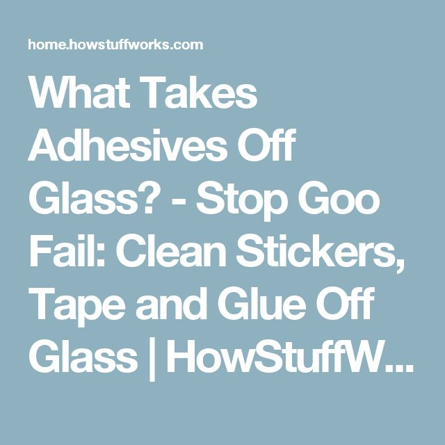 What Takes Adhesives Off Glass? - Stop Goo Fail: Clean Stickers, Tape and Glue Off Glass | HowStuffWorks