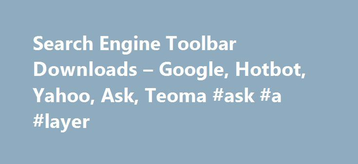 Search Engine Toolbar Downloads – Google, Hotbot, Yahoo, Ask, Teoma #ask #a #layer http://ask.remmont.com/search-engine-toolbar-downloads-google-hotbot-yahoo-ask-teoma-ask-a-layer/  #search engine ask # Search Engine Toolbar Downloads Just about every major search engine offers a toolbar with different features. Currently Google is well positioned in the search technology market, giving the Google Toolbar an obvious advantage over the others.…Continue Reading