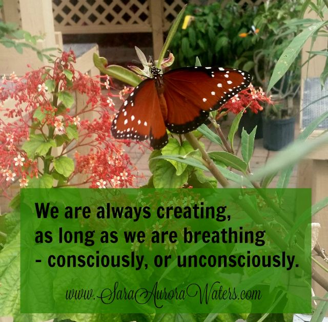 """""""We are always creating, as long as we are breathing - consciously or unconsciously."""" Sara Aurora Waters"""
