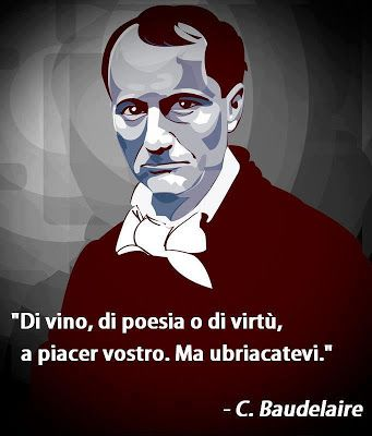 """Di vino, di poesia o di virtù, a piacer vostro. Ma ubriacatevi.""  Charles Baudelaire 1821 - 1867"