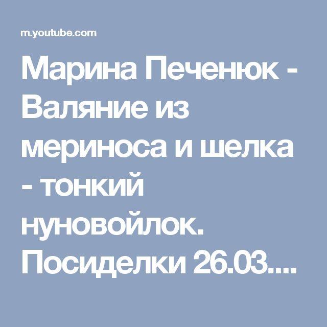 Марина Печенюк - Валяние из мериноса и шелка - тонкий нуновойлок. Посиделки 26.03.2017 - YouTube
