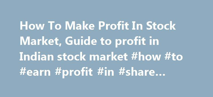 How To Make Profit In Stock Market, Guide to profit in Indian stock market #how #to #earn #profit #in #share #market http://earnings.remmont.com/how-to-make-profit-in-stock-market-guide-to-profit-in-indian-stock-market-how-to-earn-profit-in-share-market-3/  #how to earn profit in share market # How To Make Profit In Stock Market, Guide to profit in Indian stock market. The ultimate aim of all the investors while making investment in the stock market is MAKING PROFIT. But many of the…