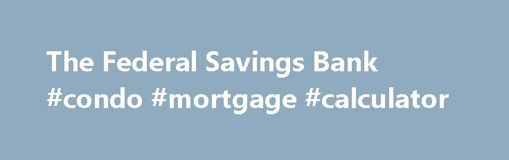 The Federal Savings Bank #condo #mortgage #calculator http://mortgage.remmont.com/the-federal-savings-bank-condo-mortgage-calculator/  #federal home loan bank # Have a question about your first payment? EMAIL US or: If you are a new customer with The Federal Savings Bank and have a question about your new mortgage or first payment, please call 877-788-3520, option 3 . If you are an existing customer with The Federal Savings Bank and have a question about your existing mortgage, please call…