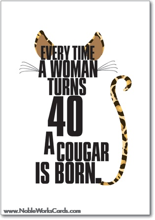 Every time a woman turns 40 a cougar is born: 	Meow. Happy Birthday, kitten. http://www.nobleworkscards.com/8802-cougar-funny-everytime-happy-birthday-card.html