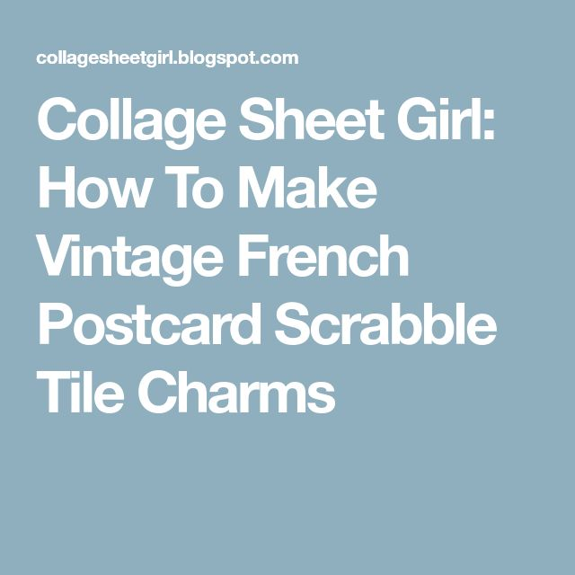 Collage Sheet Girl: How To Make Vintage French Postcard Scrabble Tile Charms