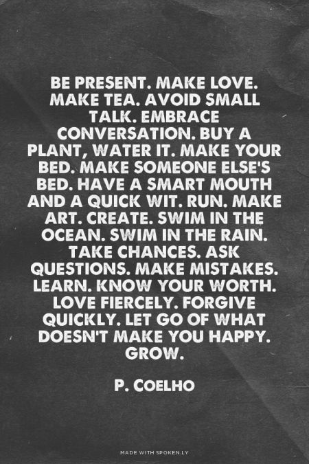"""Be present. Make love. Make tea. Avoid small talk. Embrace conversation. Buy a plant, water it. Make your bed. Make someone else's bed. Have a smart mouth and a quick wit. Run. Make are. Create. Swim in the ocean. Swim in the rain. Take chances. Ask questions. Make mistakes. Learn. Know your worth. Love fiercely. Forgive quickly. Let go of what doesn't make you happy. Grow."" - Paulo Coelho"