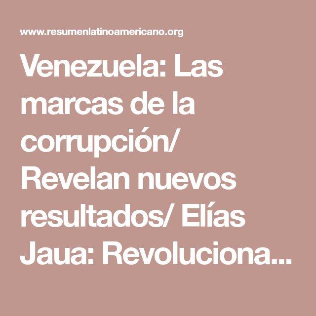 Venezuela: Las marcas de la corrupción/ Revelan nuevos resultados/ Elías Jaua: Revolucionarios respaldamos acciones del Ministerio Público contra la corrupción. - Resumen Latinoamericano