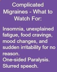 Complicated Migraines What to Watch For: Insomnia, unexplained fatigue, food cravings, mood changes, and sudden irritability for no reason. One-sided Paralysis. Slurred speech. Read more at www.migrainesavvy... and share your symptoms.