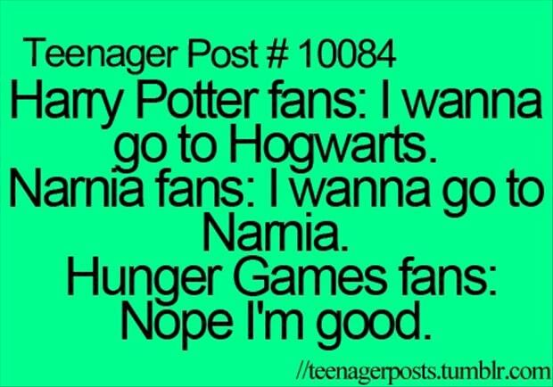 Harry Potter fans: I wanna go to Hogwarts. Narnia fans: I wanna go to Narnia. Hunger Games fans: Nope. I'm good.