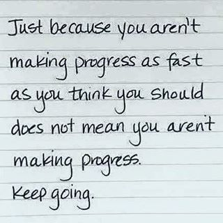 Afbeeldingsresultaat voor encouragement Just because you aren't making progress as fast as you think you should doesn't mean you aren't making progress. Keep going