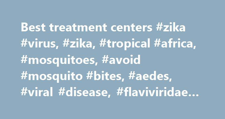 Best treatment centers #zika #virus, #zika, #tropical #africa, #mosquitoes, #avoid #mosquito #bites, #aedes, #viral #disease, #flaviviridae #family http://charlotte.remmont.com/best-treatment-centers-zika-virus-zika-tropical-africa-mosquitoes-avoid-mosquito-bites-aedes-viral-disease-flaviviridae-family/  # Treatment There is no specific medicine or vaccine for Zika virus. Treat the symptoms . Get plenty of rest. Drink fluids to prevent dehydration. Take medicine such as acetaminophen…