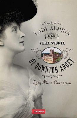 Lady Almina e la vera storia di Downton Abbey - Fiona Carnarvon - 22 recensioni su Anobii