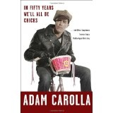 In Fifty Years We'll All Be Chicks: . . . And Other Complaints from an Angry Middle-Aged White Guy (Hardcover)By Adam Carolla