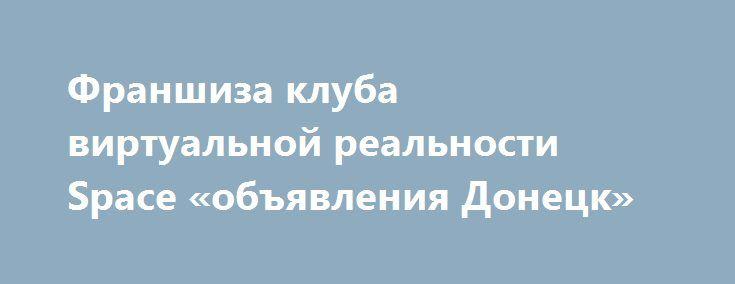 Франшиза клуба виртуальной реальности Space «объявления Донецк» http://www.mostransregion.ru/d_094/?adv_id=705 Клуб виртуальной реальности - это современный продвинутый вид развлечений. Наша франшиза является уникальной в своем роде т.к. клуб единственный в Украине. Воспользовавшись нашим продвижением вы имеете возможность стать первыми в вашем регионе. Наше ноу-хау уникально и не имеет аналогов. Софт и программы для обеспечения полностью прилагаются. Вся необходимая информация будет…