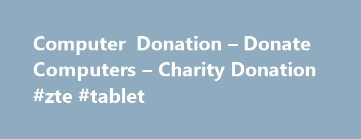 Computer Donation – Donate Computers – Charity Donation #zte #tablet http://tablet.remmont.com/computer-donation-donate-computers-charity-donation-zte-tablet/  Donate Computer Equipment to Charity – Computer Donation Donate computer to Charity! Donating your old or new computer, Laptop or other computer equipment is extremely simple. Your Computer Donation is completely tax deductible and will make an amazing difference to families in need throughout the United States. We accept Pentium 4…