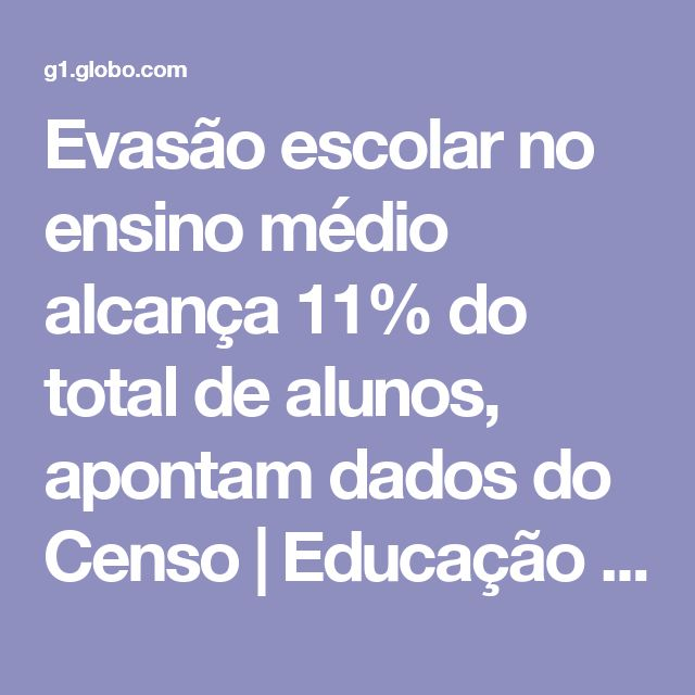 Evasão escolar no ensino médio alcança 11% do total de alunos, apontam dados do Censo | Educação | G1