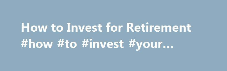 How to Invest for Retirement #how #to #invest #your #money http://invest.remmont.com/how-to-invest-for-retirement-how-to-invest-your-money-2/  How to Invest for Retirement Investing for retirement is more complicated than opening an IRA or maxing out your 401(k). In fact, according to a 2010 survey by Charles Schwab of people 50 and older, nearly one in three say... Read more
